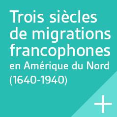 Trois siècles de migrations francophones en Amérique du Nord (1640-1940).