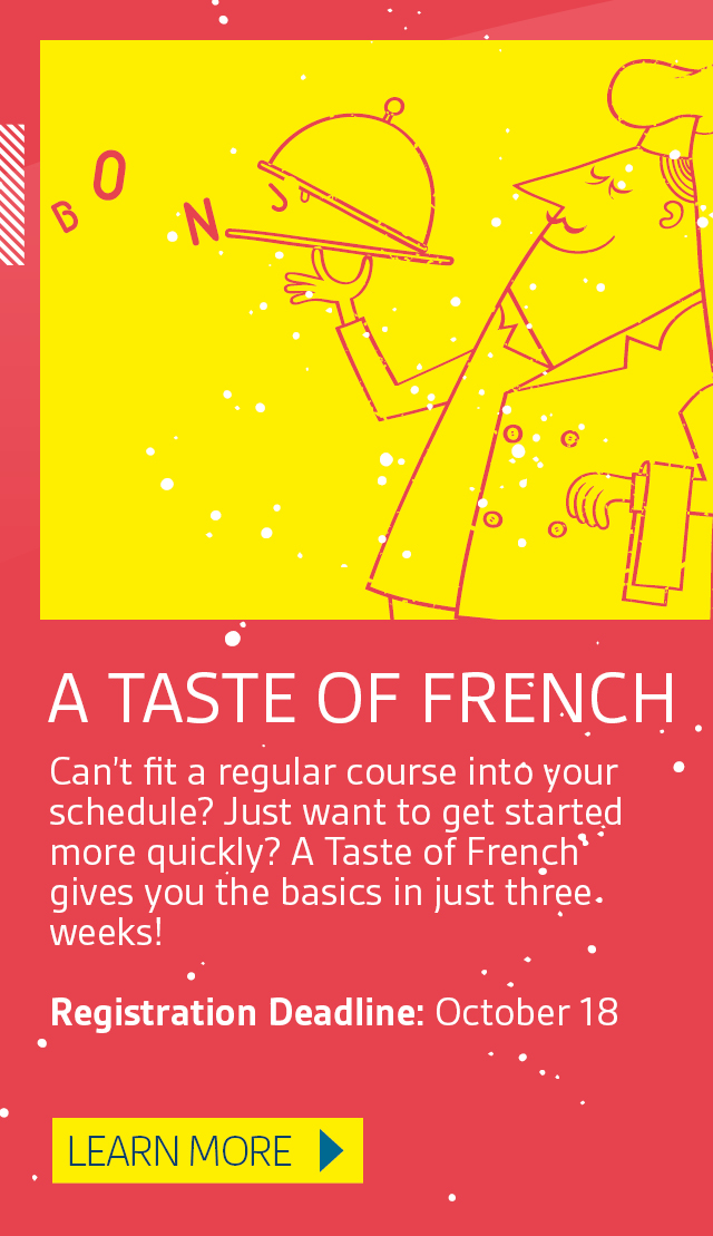 A Taste of French. Can't fit a regular course into your schedule? Just want to get started more quickly? A Taste of French gives you the basics in just three weeks!   Registration Deadline: October 18. Learn more.