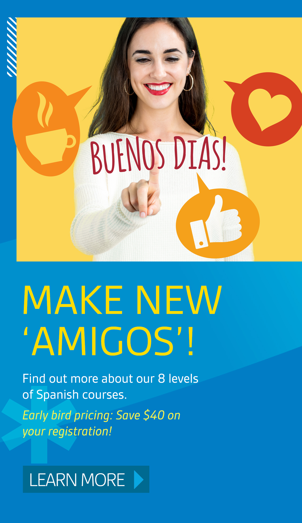 Make new 'amigos'! Find out more about 8 levels of Spanish courses. Early bird pricing: Sve $40 on your registration! Learn more.