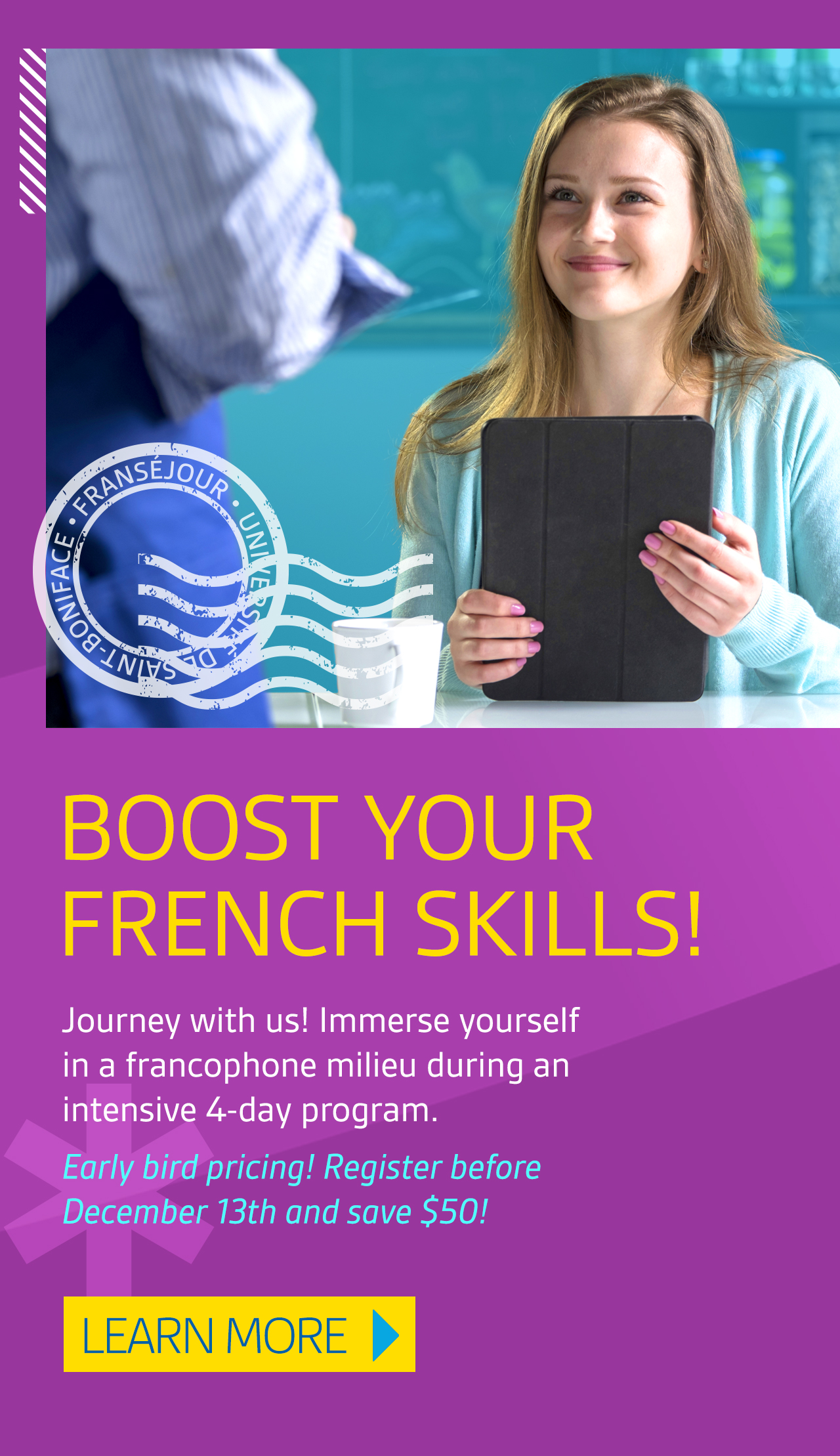 Boost your French skills! Journey with Us! Immerse yourself in a Francophone milieu during an intensive 4-day program. Early bird pricing! Register before December 13th and save $50. Learn more.