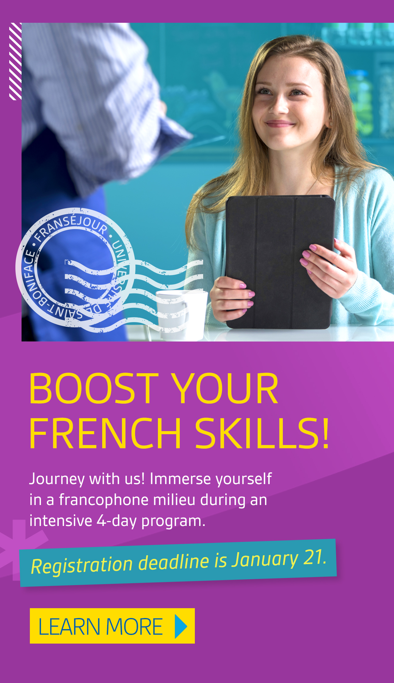 Boost Your French Skills! Journey with us! Immerse yourself in a francophone milieu during an intensive 4-day program. Registration deadline is January 21. Learn more.