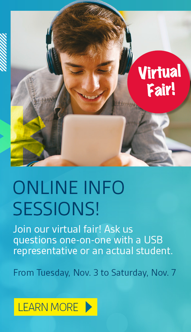 Virtual Info Sessions! Join our virtual fair! Ask us questions one-on-one with a USB representative or an actual student.  From Tuesday, Nov. 3 to Saturday, Nov. 7. Learn more.