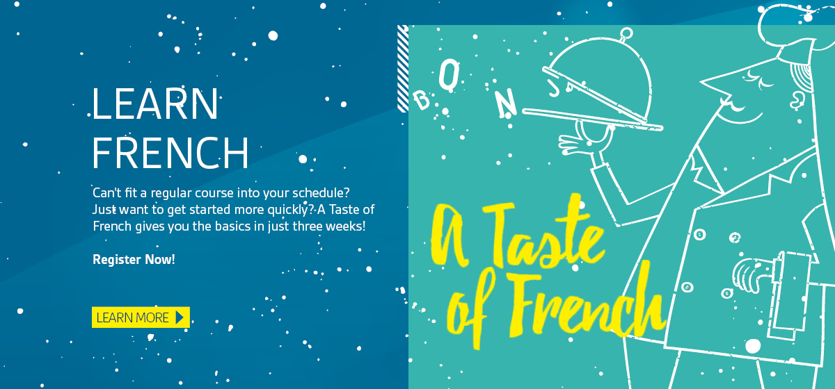 Learn French. Can't fit a regular course into your schedule? Just want to get started more quickly? A Taste of French gives you the basics in just three weeks! Register Now! Learn more.