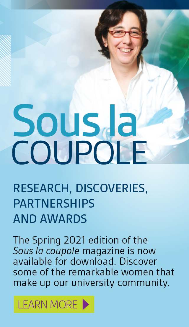 Research, discoveries, partnerships and awards. The Spring 2021 edition of the Sous la coupole magazine is now available for download. Discover some of the remarkable women that make up our university community. Learn more.