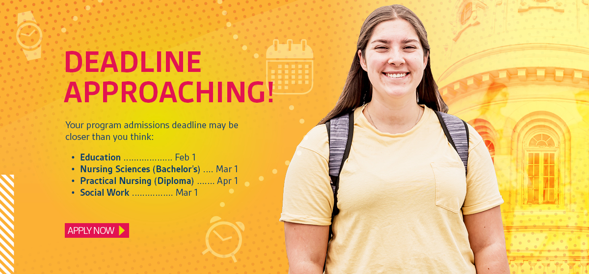 Deadline approaching! Your program admissions deadline may be closer than you think: Education ................... Feb 1 Nursing Sciences (Bachelor's) .... Mar 1 Practical Nursing (Diploma) ....... Apr 1 Social Work ................ Mar 1. Apply now.