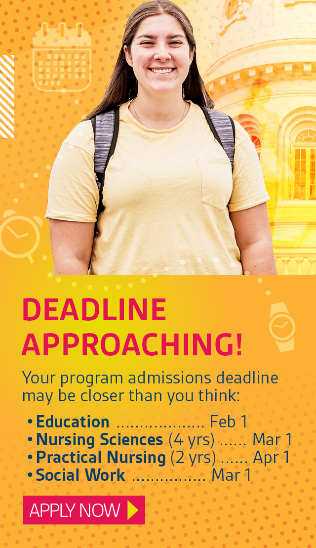 Deadline approaching! Your program admissions deadline may be closer than you think: Education ................... Feb 1 Nursing Sciences (Bachelor's) .... Mar 1 Practical Nursing (Diploma) ....... Apr 1 Social Work ................ Mar 1. Apply now..