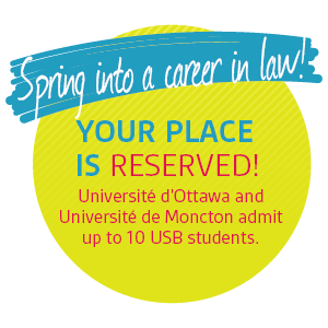 Spring in to a career in law! Your place is reserved! Université d'Ottawa and Université de Moncton admit up to 10 USB students.