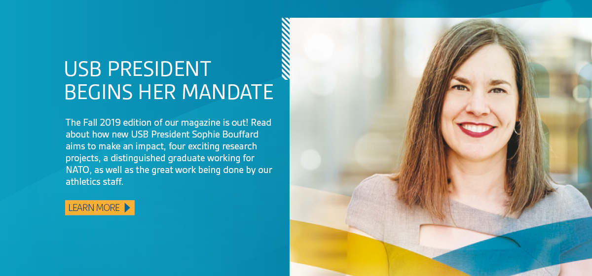 USB President Begins Her Mandate. The Fall 2019 edition of our magazine is out! Read about how new USB President Sophie Bouffard aims to make an impact, four exciting research projects, a distinguished graduate working for NATO, as well as the great work being done by our athletics staff. Learn more.
