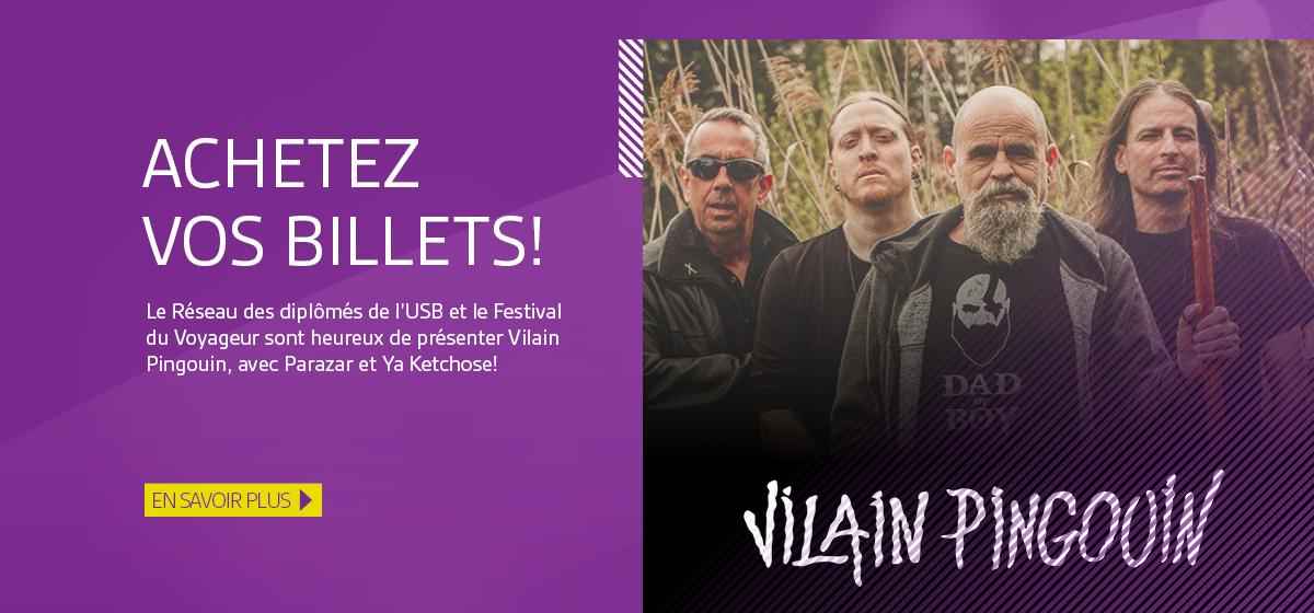 Achetez vos billets! Le Réseau des diplômés de l'USB et le Festival du Voyageur sont heureux de présenter Vilain Pingouin, avec Parazar et Ya Ketchose! En savoir plus.