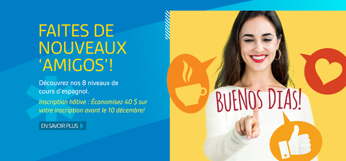 Faites de nouveaux amigos! Découvrez nos 8 niveaux de cours d'espagnol. Inscription hâtive : Économisez 40 $ sur votre inscription avant le 10 décembre! En savoir plus.