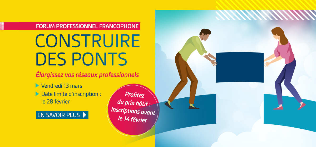 Forum professionnel francophone. Construire des ponts. Élargissez vos réseaux professionnels. Vendredi 13 mars. Date limite d'inscription : 28 février.