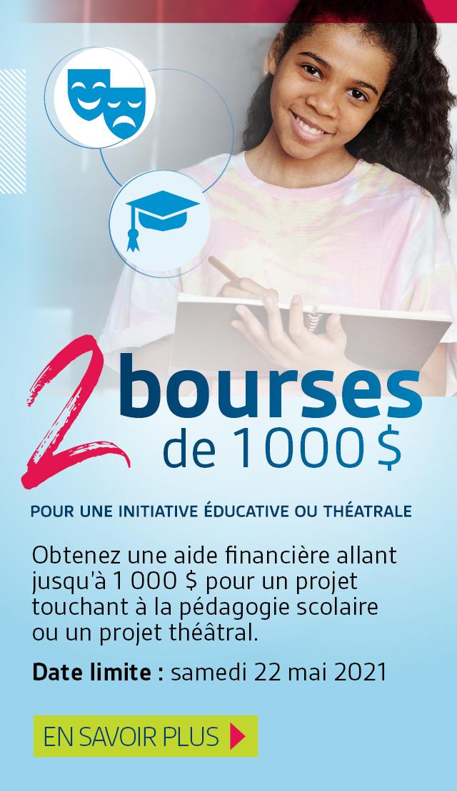 2 bourses de 1000$. Obtenez une aide financière allant jusqu'à 1000$ pour un projet touchant à la pédagogie scolaire ou un projet théâtral.  Date limite de soumission : samedi 22 mai 2021. En savoir plus.