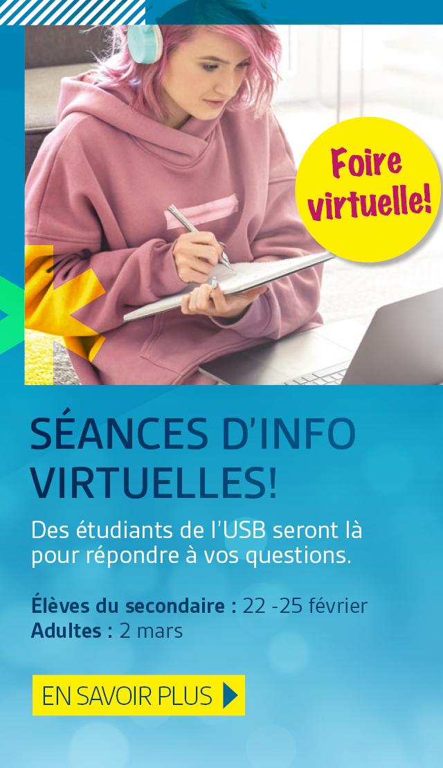 Séances d'info virtuelles. Des étudiants de l'USB seront là pour répondre à vos questions. Élèves du secondaire : du lundi 22 au jeudi 25 février Adultes : mardi 2 mars. En savoir plus.