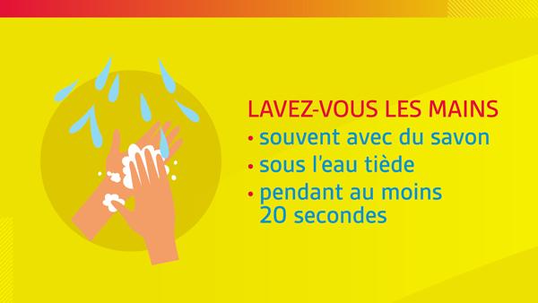 LAVEZ-VOUS LES MAINS souvent avec du savon sous l'eau tiède pendant au moins 20secondes.
