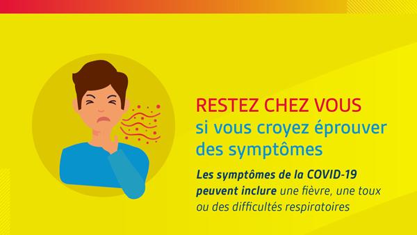 RESTEZ CHEZ VOUS si vous croyez éprouver des symptômes.