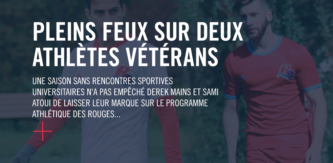 Pleins feux sur deux athlètes vétérans. Une saison sans rencontres sportives universitaires n'a pas empêché Derek Mains et Sami Atoui de laisser leur marque sur le programme athlétique des Rouges.