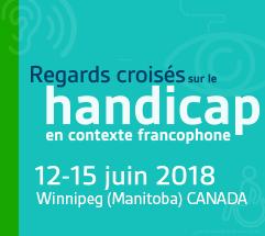 Colloque international - Regards croisés sur le handicap en milieu francophone - 12-15 juin 2018, Winnipeg (Manitoba) CANADA